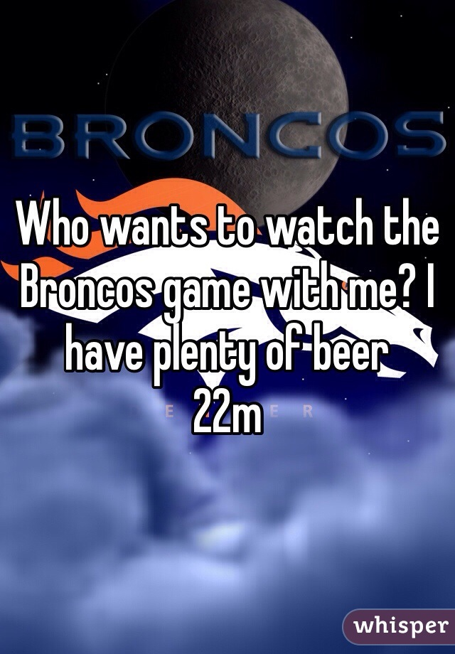 Who wants to watch the Broncos game with me? I have plenty of beer 22m
