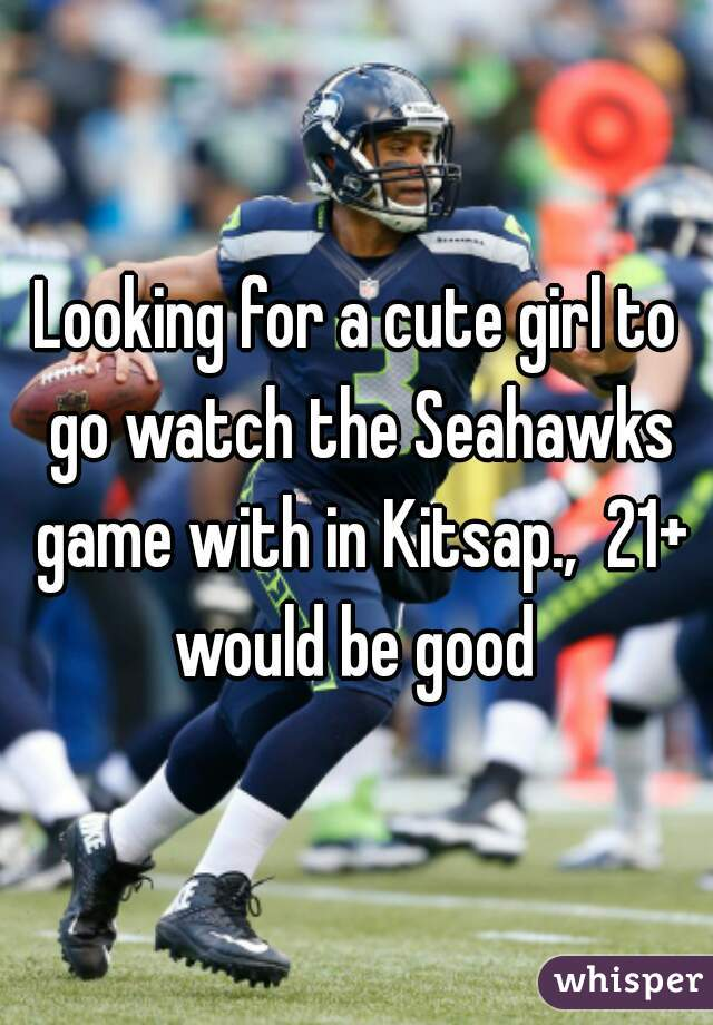 Looking for a cute girl to go watch the Seahawks game with in Kitsap.,  21+ would be good