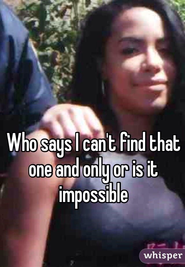 Who says I can't find that one and only or is it impossible