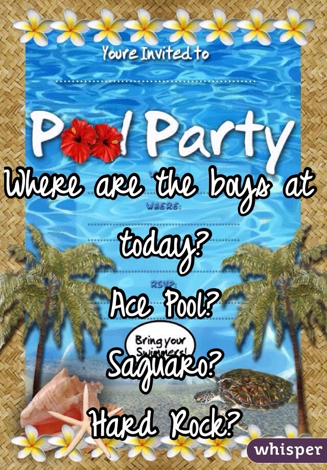 Where are the boys at today? Ace Pool? Saguaro? Hard Rock?