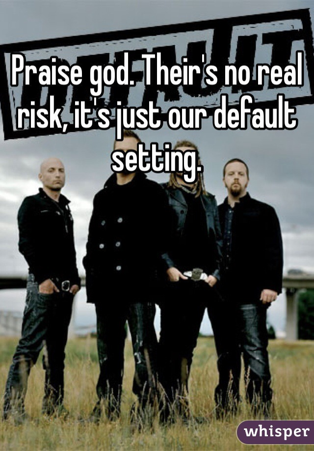 Praise god. Their's no real risk, it's just our default setting.
