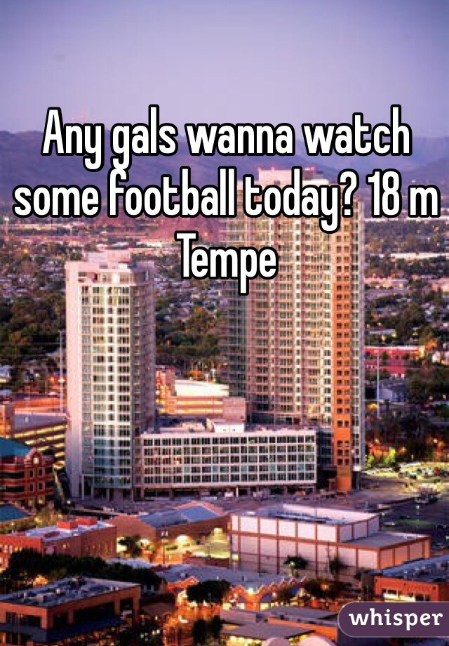 Any gals wanna watch some football today? 18 m Tempe