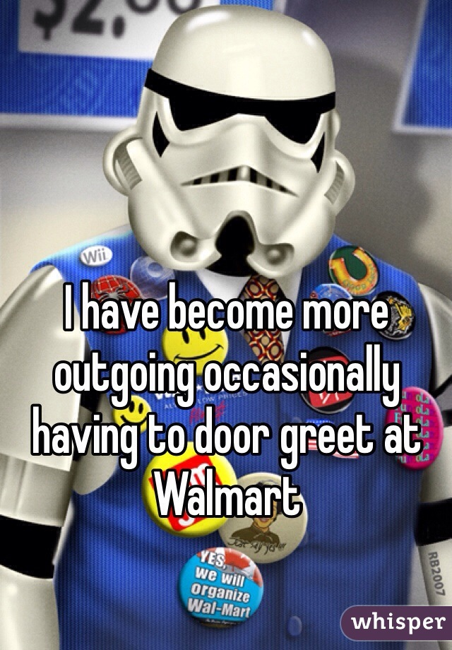 I have become more outgoing occasionally having to door greet at Walmart