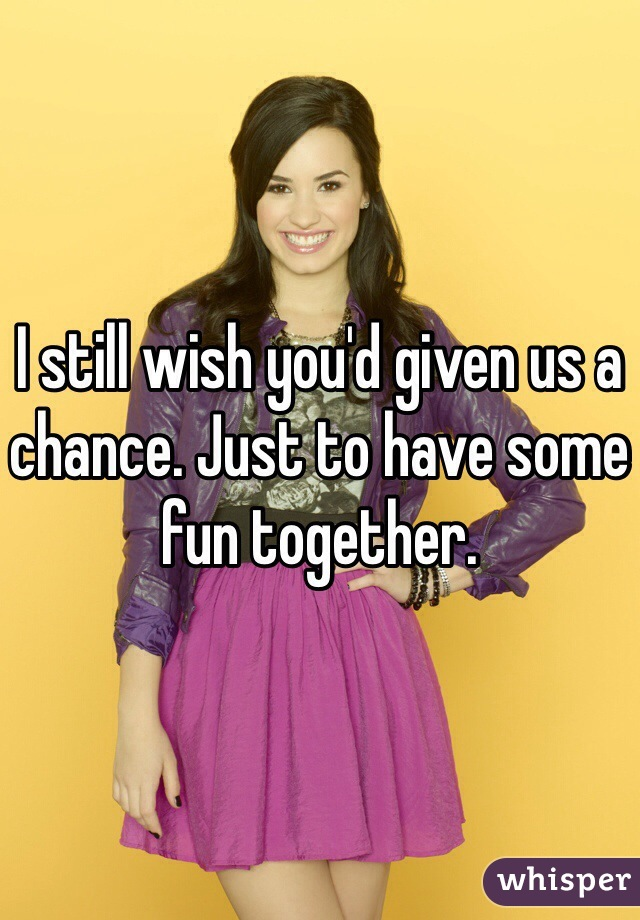 I still wish you'd given us a chance. Just to have some fun together.