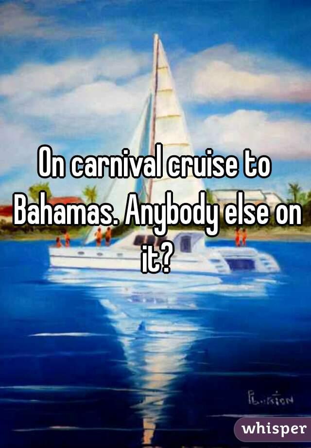 On carnival cruise to Bahamas. Anybody else on it?
