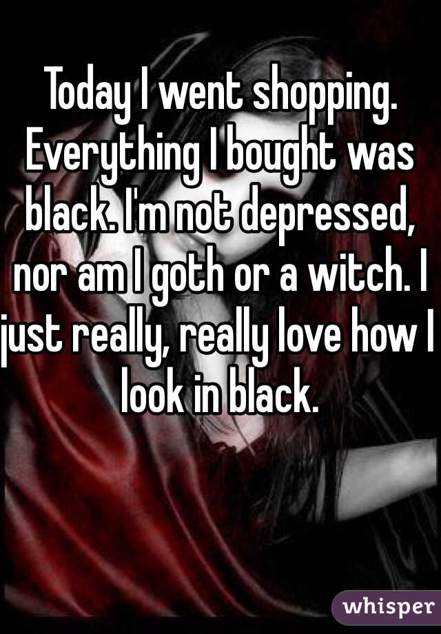 Today I went shopping. Everything I bought was black. I'm not depressed, nor am I goth or a witch. I just really, really love how I look in black.