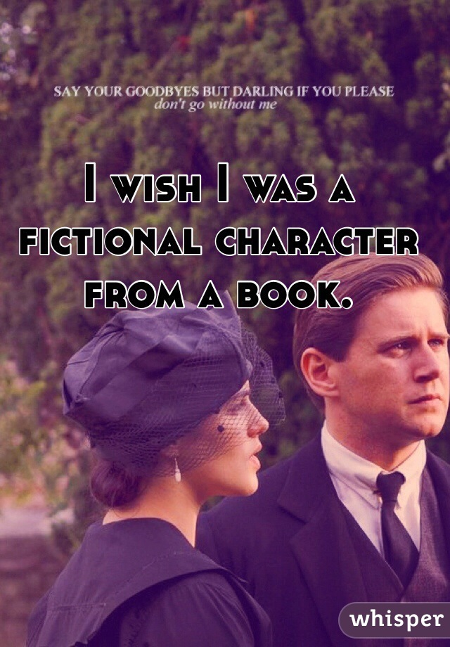 I wish I was a fictional character from a book.