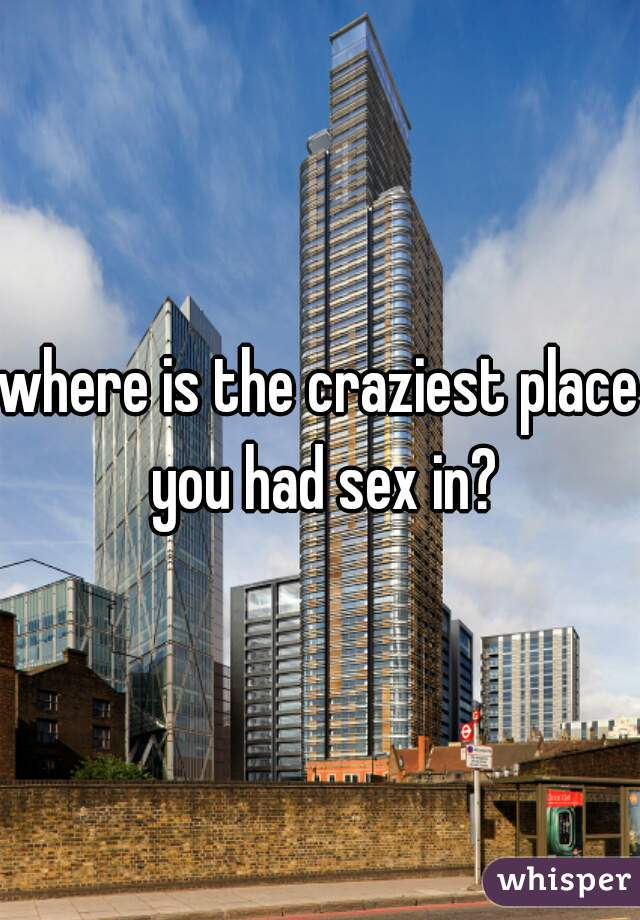 where is the craziest place you had sex in?