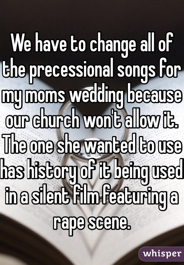 We have to change all of the precessional songs for my moms wedding because our church won't allow it. The one she wanted to use has history of it being used in a silent film featuring a rape scene.