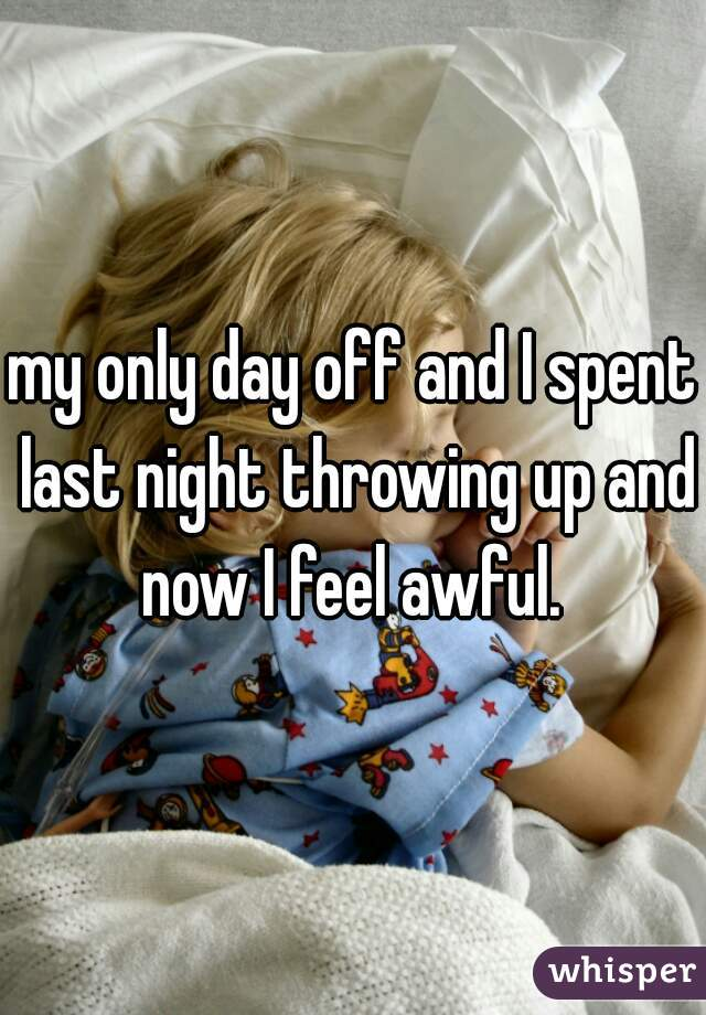 my only day off and I spent last night throwing up and now I feel awful.
