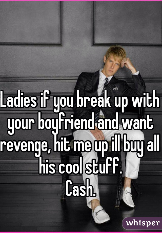 Ladies if you break up with your boyfriend and want revenge, hit me up ill buy all his cool stuff.  Cash.