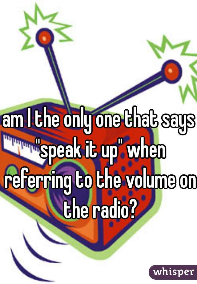 """am I the only one that says """"speak it up"""" when referring to the volume on the radio?"""