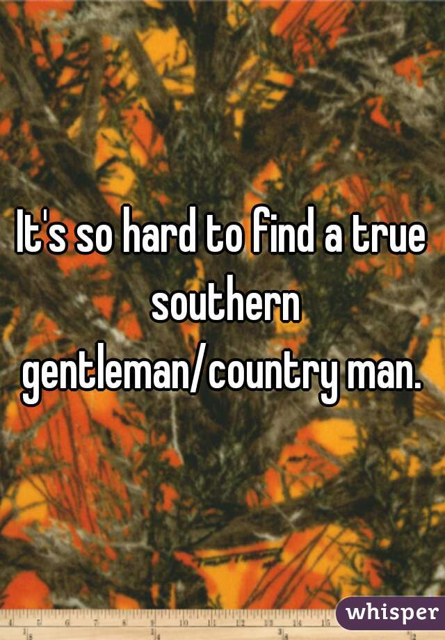 It's so hard to find a true southern gentleman/country man.