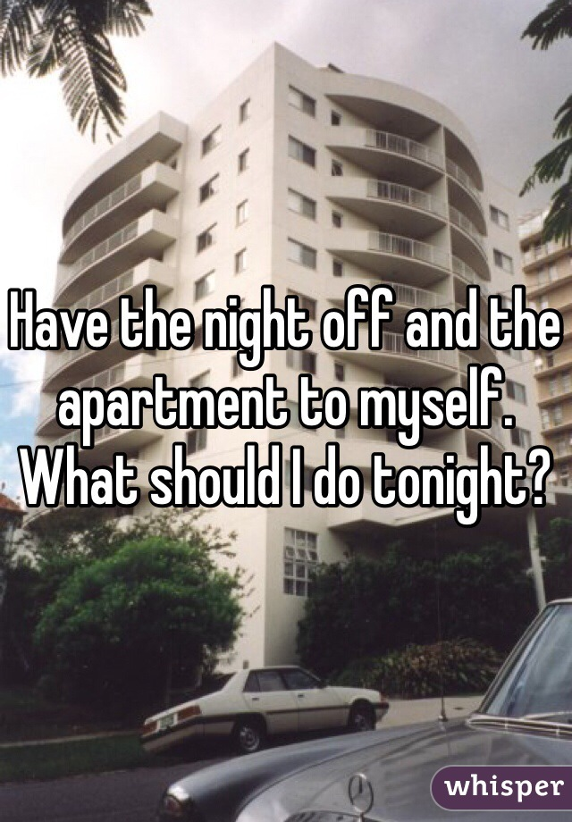 Have the night off and the apartment to myself. What should I do tonight?