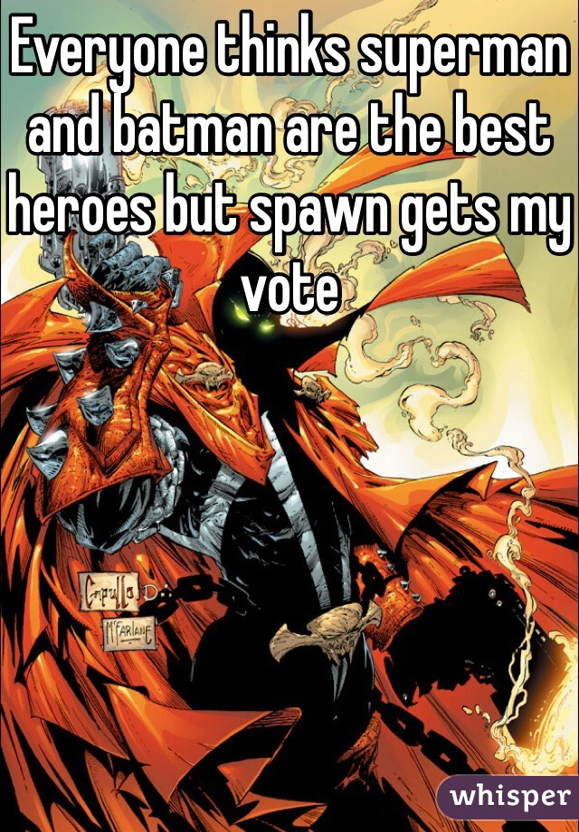 Everyone thinks superman and batman are the best heroes but spawn gets my vote