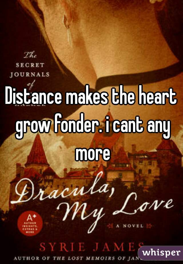 Distance makes the heart grow fonder. i cant any more