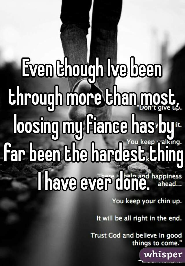 Even though Ive been through more than most, loosing my fiance has by far been the hardest thing I have ever done.