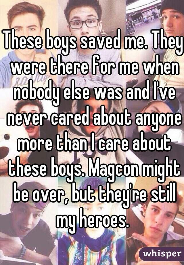 These boys saved me. They were there for me when nobody else was and I've never cared about anyone more than I care about these boys. Magcon might be over, but they're still my heroes.