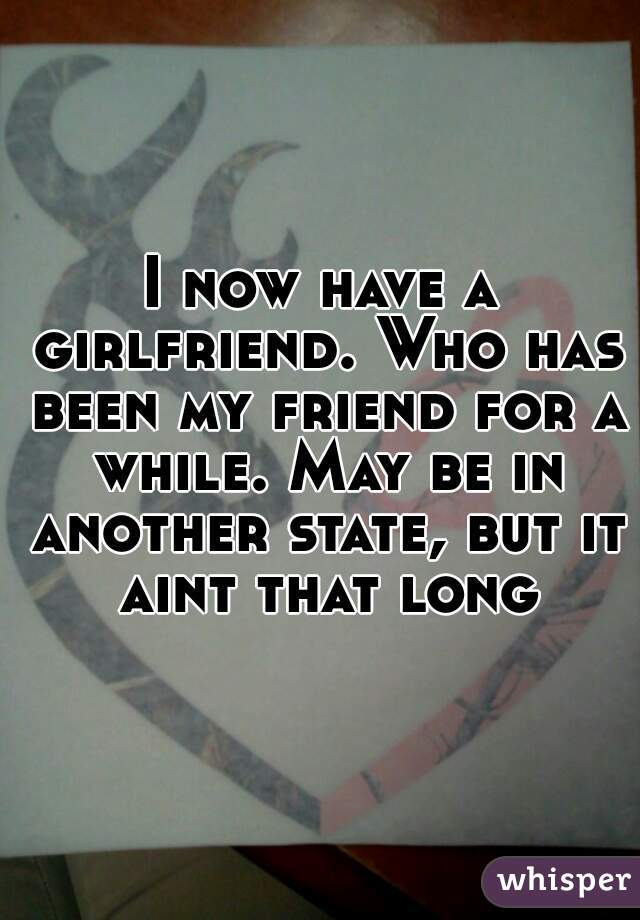 I now have a girlfriend. Who has been my friend for a while. May be in another state, but it aint that long