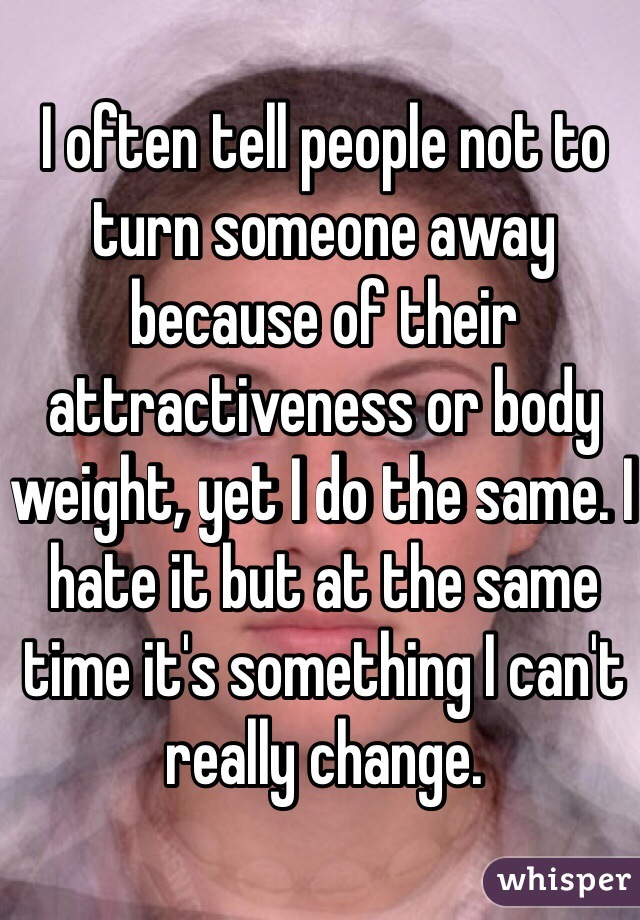 I often tell people not to turn someone away because of their attractiveness or body weight, yet I do the same. I hate it but at the same time it's something I can't really change.