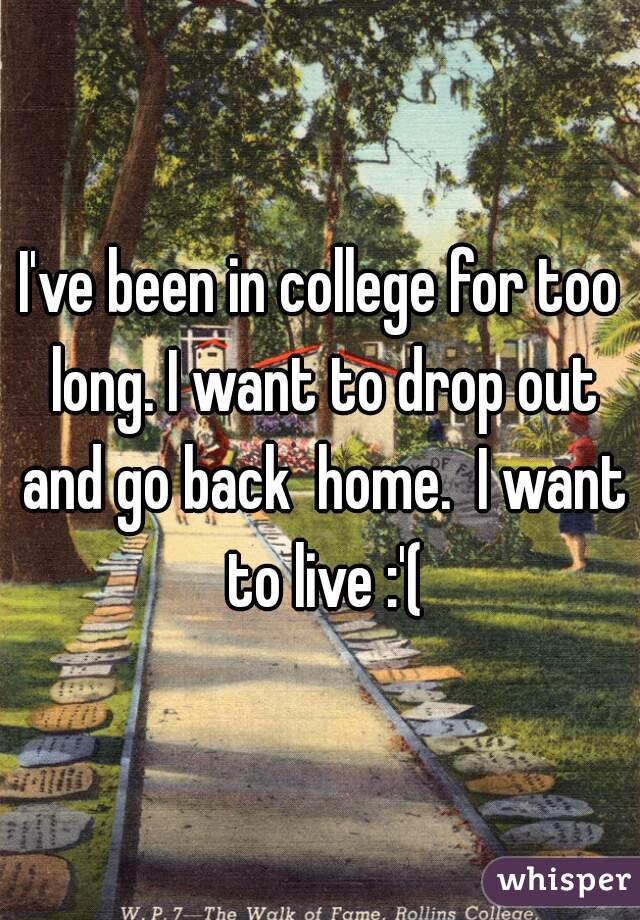 I've been in college for too long. I want to drop out and go back  home.  I want to live :'(