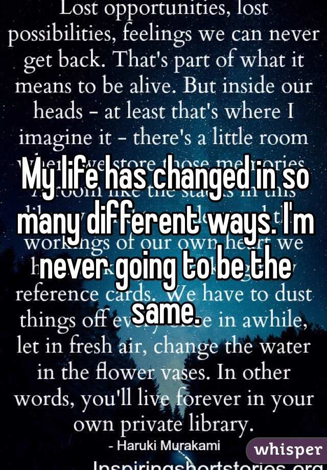 My life has changed in so many different ways. I'm never going to be the same.
