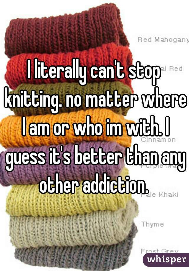 I literally can't stop knitting. no matter where I am or who im with. I guess it's better than any other addiction.