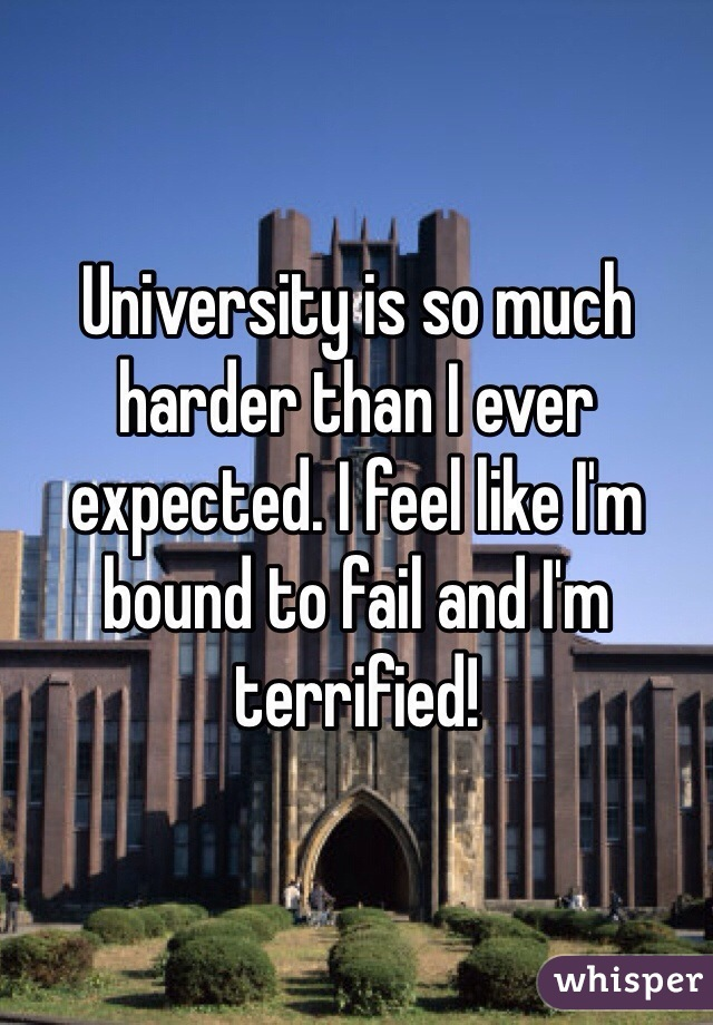 University is so much harder than I ever expected. I feel like I'm bound to fail and I'm terrified!