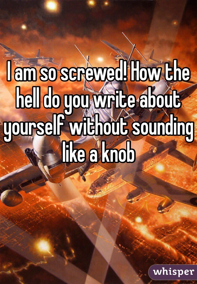 I am so screwed! How the hell do you write about yourself without sounding like a knob