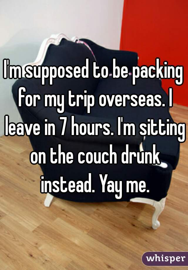 I'm supposed to be packing for my trip overseas. I leave in 7 hours. I'm sitting on the couch drunk instead. Yay me.