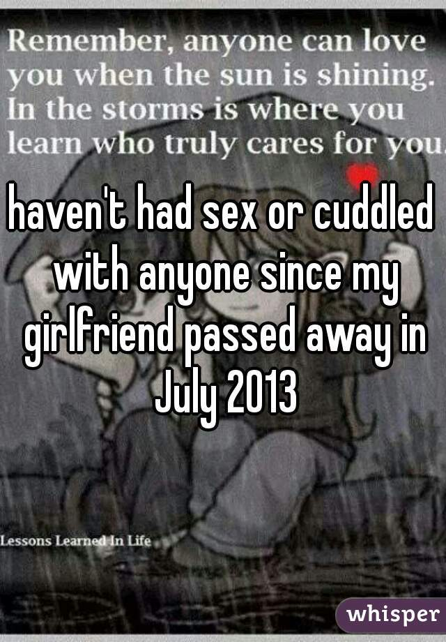 haven't had sex or cuddled with anyone since my girlfriend passed away in July 2013