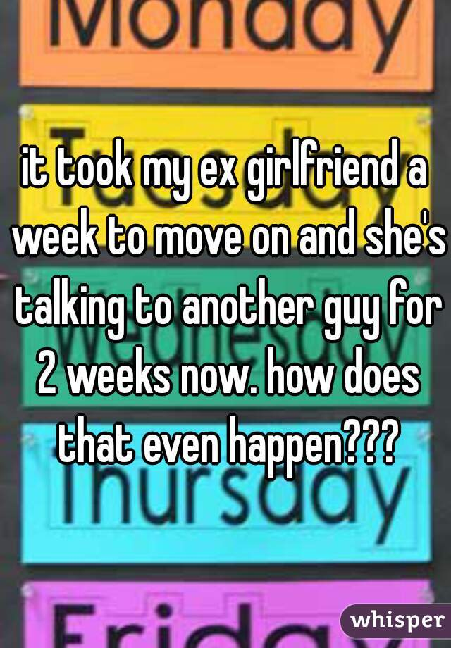 it took my ex girlfriend a week to move on and she's talking to another guy for 2 weeks now. how does that even happen???