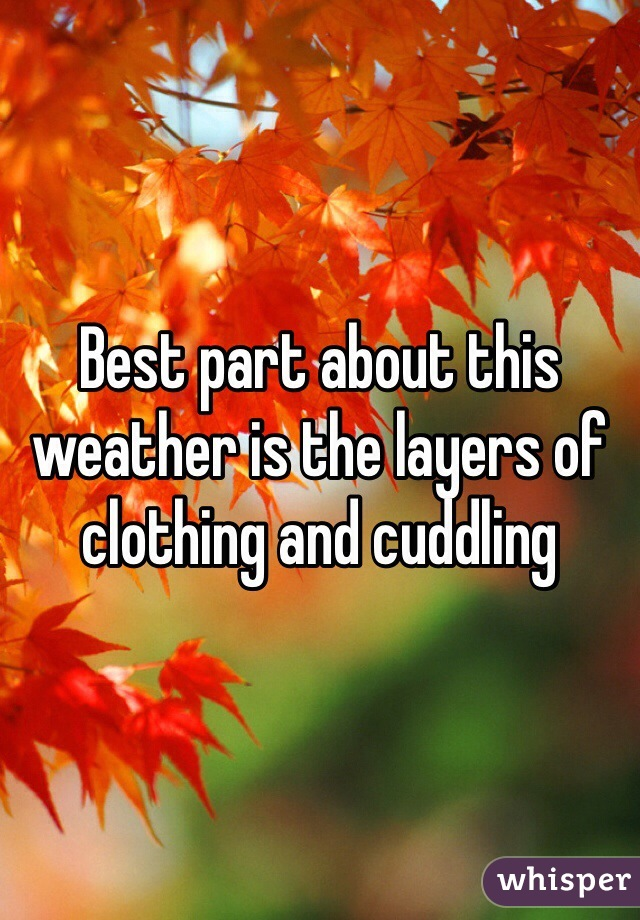Best part about this weather is the layers of clothing and cuddling