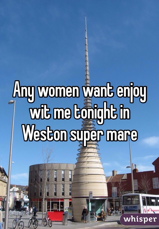 Any women want enjoy wit me tonight in  Weston super mare