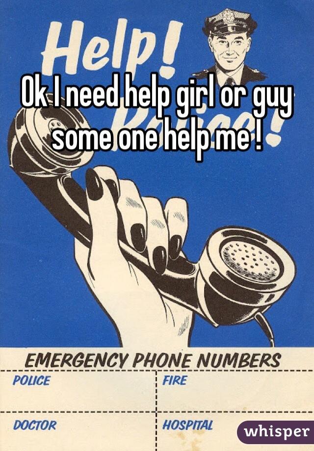 Ok I need help girl or guy some one help me !