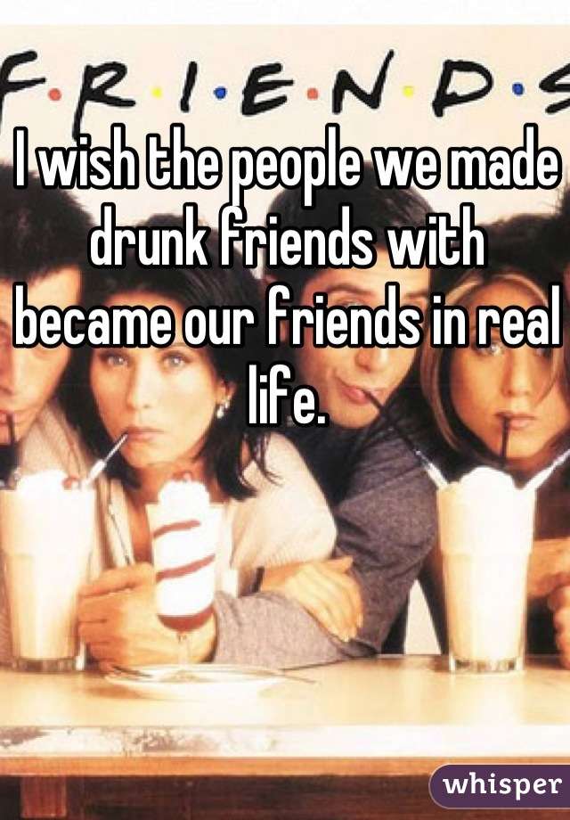 I wish the people we made drunk friends with became our friends in real life.