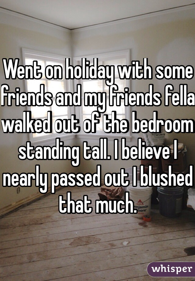 Went on holiday with some friends and my friends fella walked out of the bedroom standing tall. I believe I nearly passed out I blushed that much.