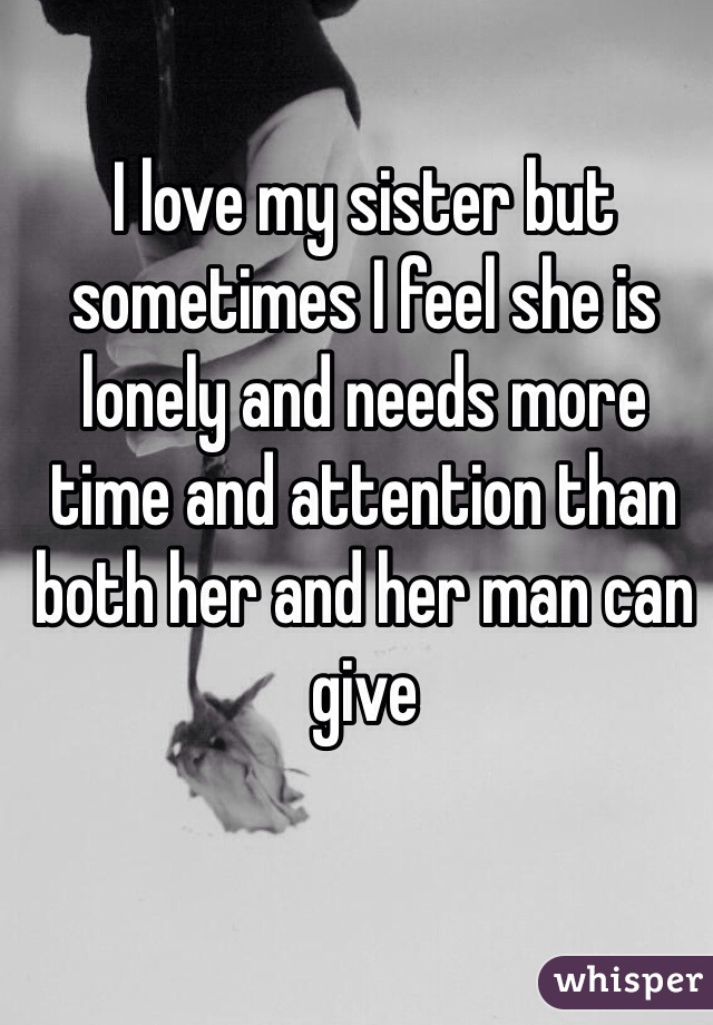 I love my sister but sometimes I feel she is lonely and needs more time and attention than both her and her man can give