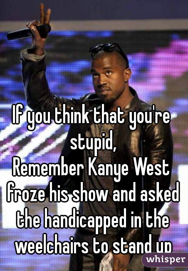 If you think that you're stupid, Remember Kanye West froze his show and asked the handicapped in the weelchairs to stand up
