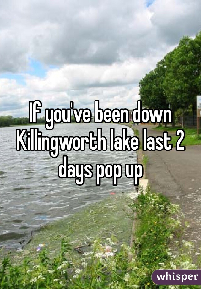 If you've been down Killingworth lake last 2 days pop up