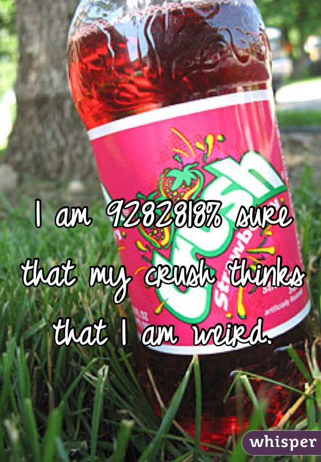 I am 9282818% sure that my crush thinks that I am weird.