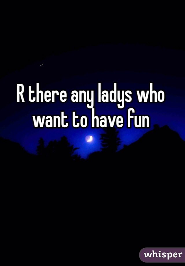 R there any ladys who want to have fun