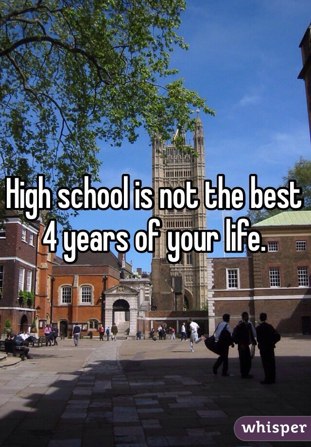 High school is not the best 4 years of your life.