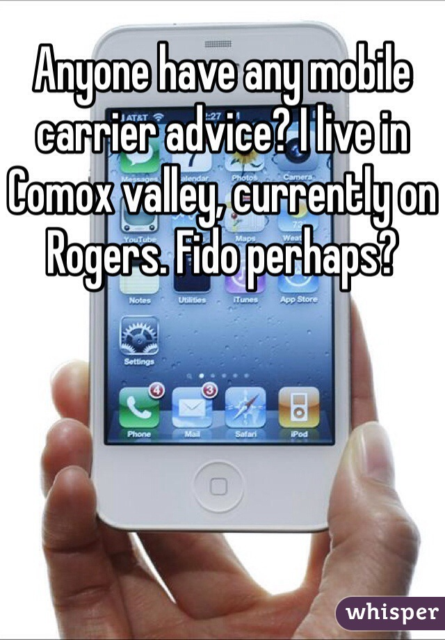 Anyone have any mobile carrier advice? I live in Comox valley, currently on Rogers. Fido perhaps?