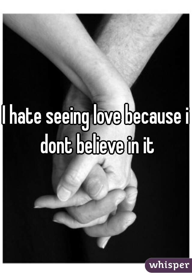 I hate seeing love because i dont believe in it