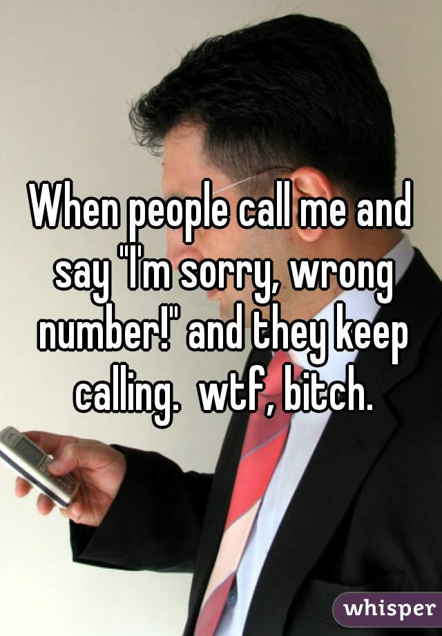 """When people call me and say """"I'm sorry, wrong number!"""" and they keep calling.  wtf, bitch."""