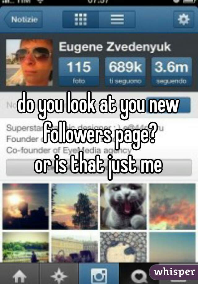 do you look at you new followers page? or is that just me