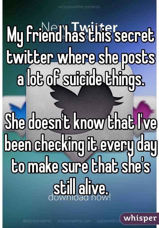 My friend has this secret twitter where she posts a lot of suicide things.  She doesn't know that I've been checking it every day to make sure that she's still alive.