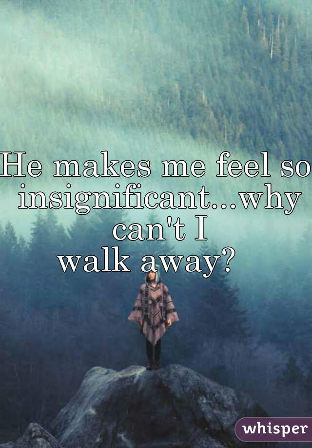 He makes me feel so insignificant...why can't I  walk away?