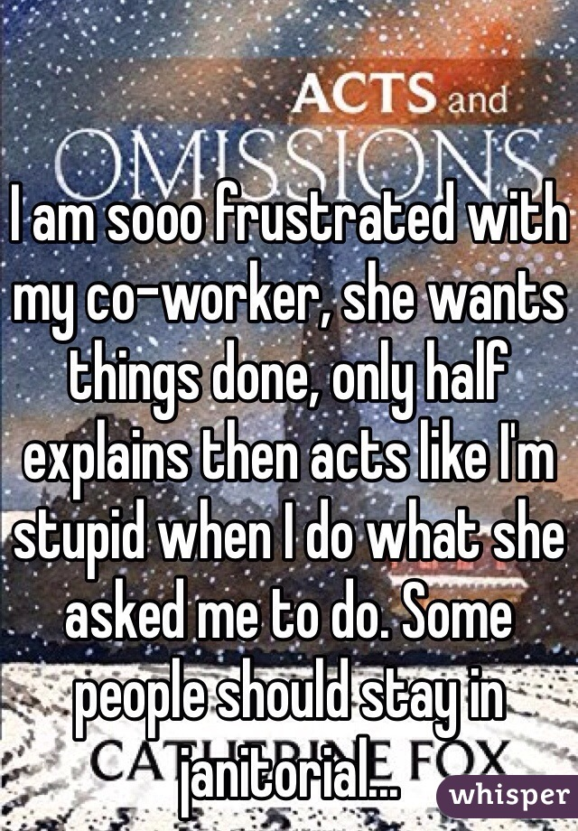 I am sooo frustrated with my co-worker, she wants things done, only half explains then acts like I'm stupid when I do what she asked me to do. Some people should stay in janitorial...